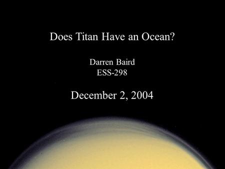Does Titan Have an Ocean? Darren Baird ESS-298 December 2, 2004.