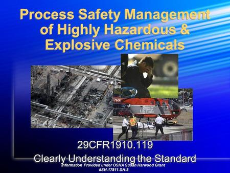 Process Safety Management of Highly Hazardous & Explosive Chemicals 29CFR1910.119 Clearly Understanding the Standard 29CFR1910.119 Information Provided.