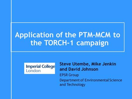 Application of the PTM-MCM to the TORCH-1 campaign Steve Utembe, Mike Jenkin and David Johnson EPSR Group Department of Environmental Science and Technology.