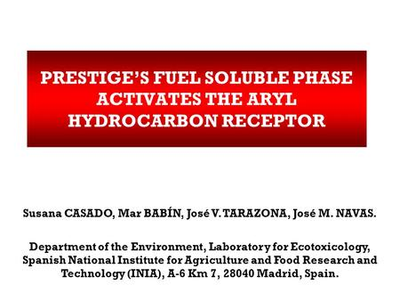 PRESTIGE'S FUEL SOLUBLE PHASE ACTIVATES THE ARYL HYDROCARBON RECEPTOR Susana CASADO, Mar BABÍN, José V. TARAZONA, José M. NAVAS. Department of the Environment,