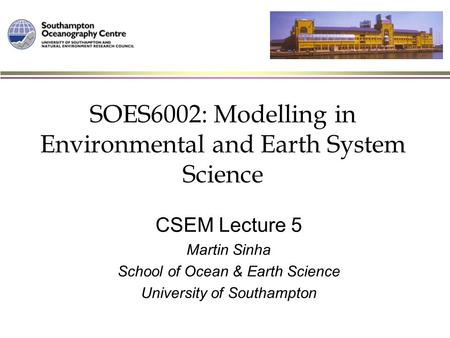 SOES6002: Modelling in Environmental and Earth System Science CSEM Lecture 5 Martin Sinha School of Ocean & Earth Science University of Southampton.