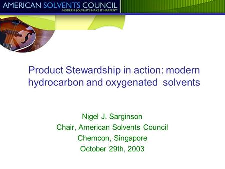 Product Stewardship in action: modern hydrocarbon and oxygenated solvents Nigel J. Sarginson Chair, American Solvents Council Chemcon, Singapore October.