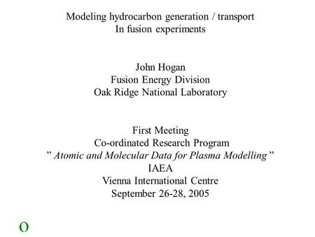 Modeling hydrocarbon generation / transport In fusion experiments John Hogan Fusion Energy Division Oak Ridge National Laboratory First Meeting Co-ordinated.