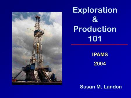 Exploration & Production 101 Susan M. Landon IPAMS 2004.