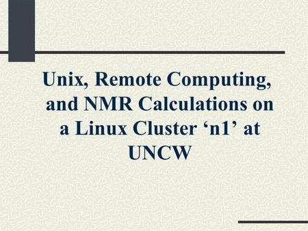 Unix, Remote Computing, and NMR Calculations on a Linux Cluster 'n1' at UNCW.