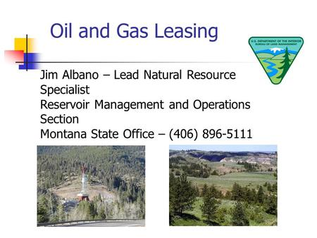 Oil and Gas Leasing Jim Albano – Lead Natural Resource Specialist Reservoir Management and Operations Section Montana State Office – (406) 896-5111.
