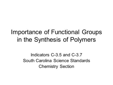 Importance of Functional Groups in the Synthesis of Polymers Indicators C-3.5 and C-3.7 South Carolina Science Standards Chemistry Section.