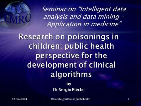 "12 June 2004Clinical algorithms in public health1 Seminar on ""Intelligent data analysis and data mining – Application in medicine"" Research on poisonings."