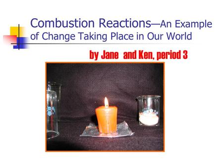 Combustion Reactions —An Example of Change Taking Place in Our World by Jane and Ken, period 3.