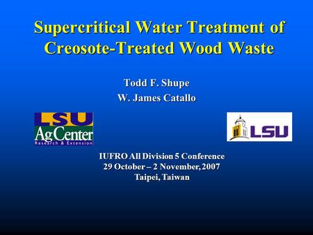 Supercritical Water Treatment of Creosote-Treated Wood Waste Todd F. Shupe W. James Catallo IUFRO All Division 5 Conference 29 October – 2 November, 2007.