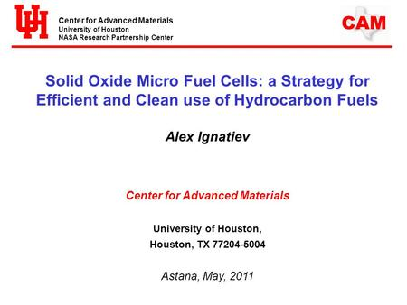 Center for Advanced Materials University of Houston NASA Research Partnership Center CAM Solid Oxide Micro Fuel Cells: a Strategy for Efficient and Clean.
