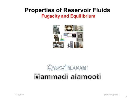 Properties of Reservoir Fluids Fugacity and Equilibrium Fall 2010 Shahab Gerami 1.