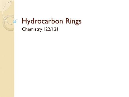 Hydrocarbon Rings Chemistry 122/121. Cyclic Hydrocarbons Both saturated and unsaturated hydrocarbons may be found in the form of a ring The resulting.