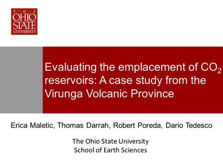 Evaluating the emplacement of CO 2 reservoirs: A case study from the Virunga Volcanic Province Erica Maletic, Thomas Darrah, Robert Poreda, Dario Tedesco.