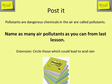 Post it Pollutants are dangerous chemicals in the air are called pollutants. Name as many air pollutants as you can from last lesson. Extension: Circle.