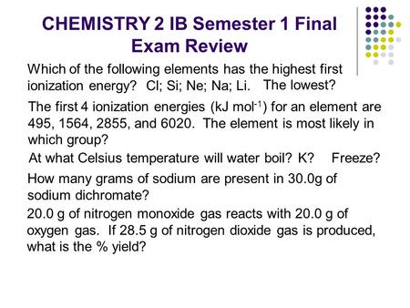 CHEMISTRY 2 IB Semester 1 Final Exam Review Which of the following elements has the highest first ionization energy? Cl; Si; Ne; Na; Li. The lowest? At.