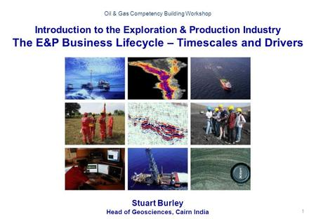1 Oil & Gas Competency Building Workshop Introduction to the Exploration & Production Industry The E&P Business Lifecycle – Timescales and Drivers Stuart.