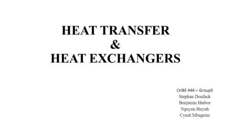 HEAT TRANSFER & HEAT EXCHANGERS CHBE 446 – Group5 Stephan Donfack Benjamin Harbor Nguyen Huynh Cyndi Mbaguim.