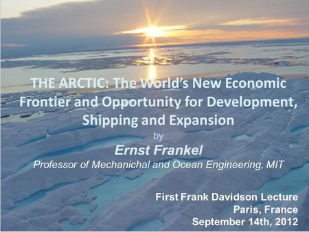 THE ARCTIC: The World's New Economic Frontier and Opportunity for Development, Shipping and Expansion by Ernst Frankel Professor of Mechanichal and Ocean.