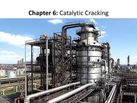 Chapter 6: Catalytic Cracking. Catalytic cracking is the most important and widely used refinery process for converting heavy oils into more valuable gasoline.