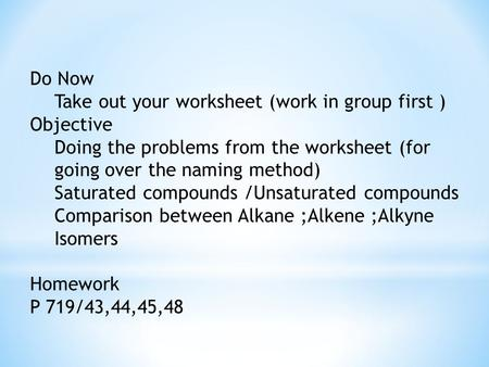Do Now Take out your worksheet (work in group first ) Objective Doing the problems from the worksheet (for going over the naming method) Saturated compounds.