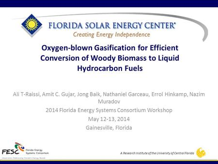 A Research Institute of the University of Central Florida Oxygen-blown Gasification for Efficient Conversion of Woody Biomass to Liquid Hydrocarbon Fuels.
