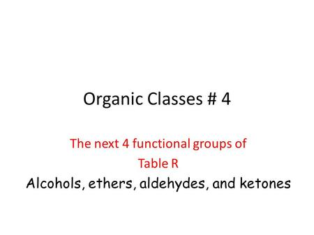Organic Classes # 4 The next 4 functional groups of Table R Alcohols, ethers, aldehydes, and ketones.