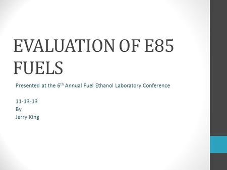 EVALUATION OF E85 FUELS Presented at the 6 th Annual Fuel Ethanol Laboratory Conference 11-13-13 By Jerry King.