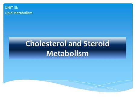 Cholesterol and Steroid Metabolism UNIT III: Lipid Metabolism.