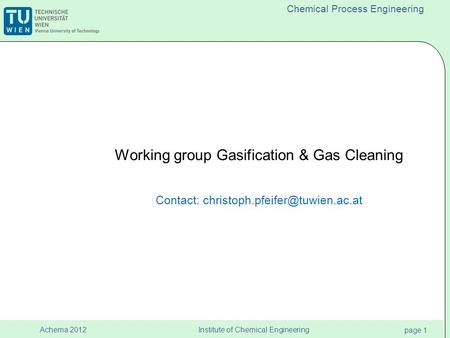 Institute of Chemical Engineering page 1 Achema 2012 Chemical Process Engineering Working group Gasification & Gas Cleaning Contact: