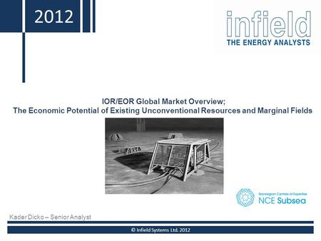2010 IOR/EOR Global Market Overview; The Economic Potential of Existing Unconventional Resources and Marginal Fields © Infield Systems Ltd. 2012 2012 Kader.