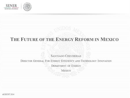 AUGUST 2014 T HE F UTURE OF THE E NERGY R EFORM IN M EXICO S ANTIAGO C REUHERAS D IRECTOR G ENERAL F OR E NERGY E FFICIENCY AND T ECHNOLOGY I NNOVATION.