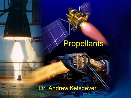 Propellants Dr. Andrew Ketsdever. Propellants Several Factors Must Be Addressed When Deciding on a Propellant –Performance Chemical energy content, Achievable.