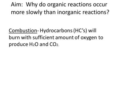 Aim: Why do organic reactions occur more slowly than inorganic reactions? Combustion- Hydrocarbons (HC's) will burn with sufficient amount of oxygen to.