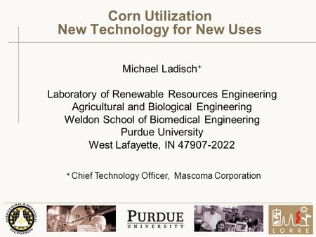 Michael Ladisch + Laboratory of Renewable Resources Engineering Agricultural and Biological Engineering Weldon School of Biomedical Engineering Purdue.