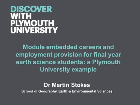 Module embedded careers and employment provision for final year earth science students: a Plymouth University example Dr Martin Stokes School of Geography,