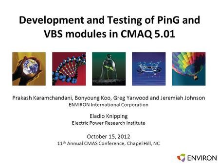 Template Development and Testing of PinG and VBS modules in CMAQ 5.01 Prakash Karamchandani, Bonyoung Koo, Greg Yarwood and Jeremiah Johnson ENVIRON International.