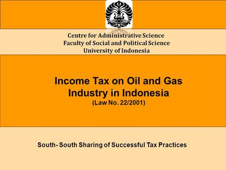 Centre for Administrative Science Faculty of Social and Political Science University of Indonesia a Income Tax on Oil and Gas Industry in Indonesia (Law.