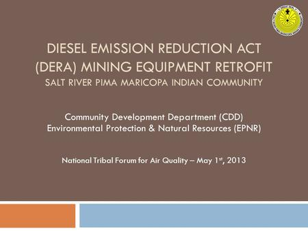 DIESEL EMISSION REDUCTION ACT (DERA) MINING EQUIPMENT RETROFIT SALT RIVER PIMA MARICOPA INDIAN COMMUNITY Community Development Department (CDD) Environmental.