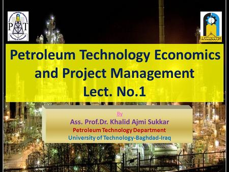 Petroleum Technology Economics and Project Management Lect. No.1 By Ass. Prof.Dr. Khalid Ajmi Sukkar Petroleum Technology Department University of Technology-Baghdad-Iraq.