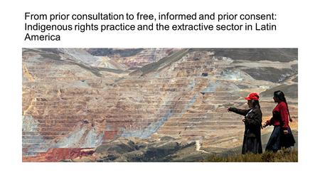 From prior consultation to free, informed and prior consent: Indigenous rights practice and the extractive sector in Latin America.