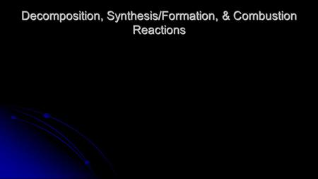 Decomposition, Synthesis/Formation, & Combustion Reactions.