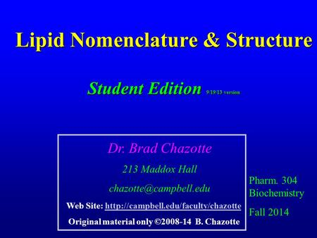 Lipid Nomenclature & Structure Student Edition 9/19/13 version Pharm. 304 Biochemistry Fall 2014 Dr. Brad Chazotte 213 Maddox Hall