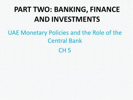 PART TWO: BANKING, FINANCE AND INVESTMENTS UAE Monetary Policies and the Role of the Central Bank CH 5.