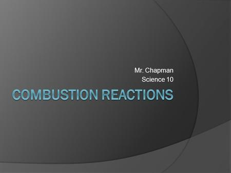 Mr. Chapman Science 10. What is a combustion reaction?  A combustion reaction occurs when a hydrocarbon reacts with oxygen gas.  A hydrocarbon is any.
