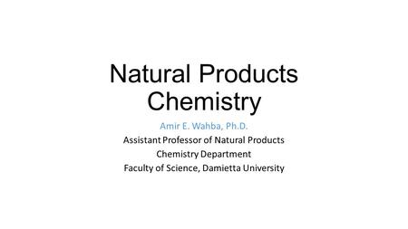 Natural Products Chemistry Amir E. Wahba, Ph.D. Assistant Professor of Natural Products Chemistry Department Faculty of Science, Damietta University.