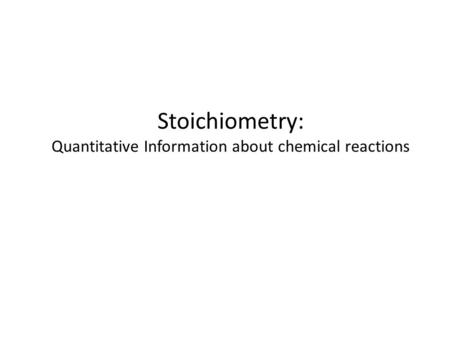 Stoichiometry: Quantitative Information about chemical reactions.