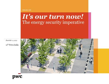 It's our turn now! The energy security imperative www.pwc.com December 11, 2012 11 th Petro India.