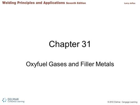 © 2012 Delmar, Cengage Learning Chapter 31 Oxyfuel Gases and Filler Metals.