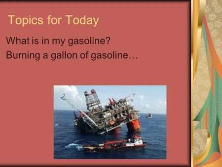 Topics for Today What is in my gasoline? Burning a gallon of gasoline…